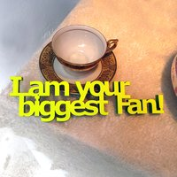 I am your biggest Fan!