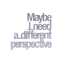 maybe I need a different perspective